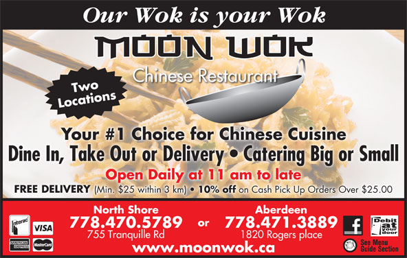 Moon Wok Chinese Restaurant (778-470-5789) - Display Ad - Our Wok is your Wok Chinese Restaurant Two Locations Your #1 Choice for Chinese Cuisine Dine In, Take Out or Delivery   Catering Big or Small Open Daily at 11 am to late FREE DELIVERY (Min. $25 within 3 km) 10% off on Cash Pick Up Orders Over $25.00 North Shore Aberdeen or 778.470.5789 778.471.3889 755 Tranquille Rd 1820 Rogers place www.moonwok.ca