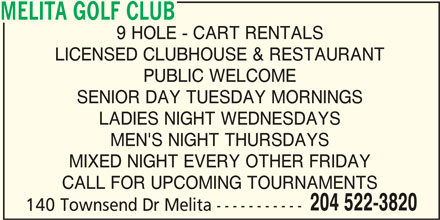 Melita Golf Club (204-522-3820) - Display Ad - MELITA GOLF CLUB PUBLIC WELCOME SENIOR DAY TUESDAY MORNINGS LADIES NIGHT WEDNESDAYS MEN'S NIGHT THURSDAYS MIXED NIGHT EVERY OTHER FRIDAY CALL FOR UPCOMING TOURNAMENTS 204 522-3820 140 Townsend Dr Melita ----------- LADIES NIGHT WEDNESDAYS MEN'S NIGHT THURSDAYS MIXED NIGHT EVERY OTHER FRIDAY CALL FOR UPCOMING TOURNAMENTS 204 522-3820 140 Townsend Dr Melita ----------- MELITA GOLF CLUB 9 HOLE - CART RENTALS LICENSED CLUBHOUSE & RESTAURANT PUBLIC WELCOME SENIOR DAY TUESDAY MORNINGS 9 HOLE - CART RENTALS LICENSED CLUBHOUSE & RESTAURANT