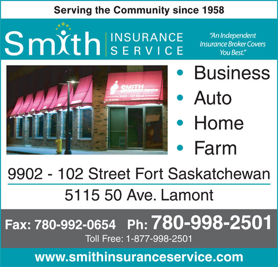 Smith Insurance Service (780-998-2501) - Annonce illustrée======= - Serving the Community since 1958 INSURANCE SERVICE Sm th Business Auto Home Farm 9902 - 102 Street Fort Saskatchewan 5115 50 Ave. Lamont Fax: 780-992-0654   Ph: 780-998-2501 Toll Free: 1-877-998-2501 www.smithinsuranceservice.com