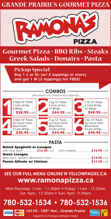 Ramona Pizza & Family Restaurant (780-532-1534) - Display Ad - Buy 1 L or XL (w/ 2 toppings or more) and get 1 M (2 toppings) for FREE! (All combos incl. cheese and 4 toppings) 2 Med 10  Pizzas 2 Lg 12  Pizzas 2 XL 14  Pizzas 2 Cans of Pop 4 Cans of Pop 6 Cans of Pop 8 Wings 12 Wings 16 Wings $33.95 + GST $44.95 + GST $49.95 + GST 2 Med 10  Pizzas 2 Lg 12  Pizzas 2 XL 14  Pizzas Sm Caesar Salad Lg Caesar Salad Bread Sticks Bread Sticks 2 Cans of Pop 3 Cans of Pop 4 Cans of Pop $35.95 + GST $44.95 + GST $49.95 + GST Baked Spaghetti or Lasagna with meat sauce................ $12.50 + GST with meatballs.................. $12.95 + GST Greek Lasagna Meat sauce, Spinach, Mozzarella & Feta.................................................. $14.95 + GST Penne Alfredo w/ Chicken .................................................................. $17.95 + GST Mon-Thursday: 11am - 11:30pm   Friday: 11am - 12:30am Sat: 4pm - 12:30am   Sun: 4pm - 9:30pm th 10120 - 100 Ave., Grande Prairie Subject to change without notice