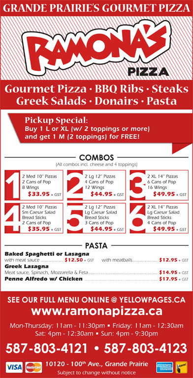 Ramona Pizza & Family Restaurant (780-532-1534) - Display Ad - Buy 1 L or XL (w/ 2 toppings or more) and get 1 M (2 toppings) for FREE! (All combos incl. cheese and 4 toppings) 2 Med 10  Pizzas 2 Lg 12  Pizzas 2 XL 14  Pizzas 2 Cans of Pop 4 Cans of Pop 6 Cans of Pop 8 Wings 12 Wings 16 Wings $33.95 + GST $44.95 + GST $49.95 + GST 2 Med 10  Pizzas 2 Lg 12  Pizzas Sm Caesar Salad Lg Caesar Salad Bread Sticks Bread Sticks 2 Cans of Pop 3 Cans of Pop 4 Cans of Pop $35.95 + GST $44.95 + GST $49.95 + GST Baked Spaghetti or Lasagna with meat sauce................ $12.50 + GST with meatballs.................. $12.95 + GST Greek Lasagna Meat sauce, Spinach, Mozzarella & Feta.................................................. $14.95 + GST Penne Alfredo w/ Chicken .................................................................. $17.95 + GST Mon-Thursday: 11am - 11:30pm   Friday: 11am - 12:30am Sat: 4pm - 12:30am   Sun: 4pm - 9:30pm th 10120 - 100 Ave., Grande Prairie Subject to change without notice 2 XL 14  Pizzas