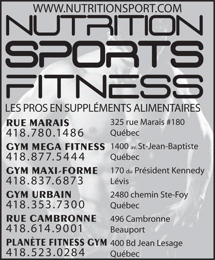 Nutrition Sports Fitness (418-780-1486) - Annonce illustrée======= - WWW.NUTRITIONSPORT.COM LES PROS EN SUPPLÉMENTS ALIMENTAIRES 325 rue Marais #180 RUE MARAIS Québec 418.780.1486 1400 av. St-Jean-Baptiste GYM MEGA FITNESS Québec 418.877.5444 170 du Président Kennedy GYM MAXI-FORME Lévis 418.837.6873 2480 chemin Ste-Foy GYM URBAIN 418.353.7300 Québec RUE CAMBRONNE 496 Cambronne 418.614.9001 Beauport PLANÈTE FITNESS GYM 400 Bd Jean Lesage 418.523.0284 Québec
