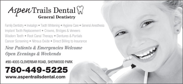 Aspen Trails Dental (780-449-5225) - Display Ad - General Dentistry Family Dentistry   Invisalign   Tooth Whitening   Hygiene Care   General Anesthesia Implant Tooth Replacement   Crowns, Bridges & Veneers Wisdom Teeth   Root Canal Therapy   Dentures & Partials Cancer Screening   Nitrous Oxide   Direct Billing to Insurance New Patients & Emergencies Welcome Open Evenings & Weekends #90-4005 CLOVERBAR ROAD, SHERWOOD PARK 780-449-5225 www.aspentrailsdental.com