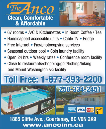 Anco Motel (250-334-2451) - Annonce illustrée======= - & Affordable 67 rooms   A/C & Kitchenettes   In Room Coffee / Tea Handicapped accessible units   Cable TV   Fridge Free Internet   Fax/photocopying services Seasonal outdoor pool   Coin laundry facility Open 24 hrs   Weekly rates   Conference room facility Close to restaurants/shopping/golf/fishing/hiking and Mount Washington ski facility Toll Free: 1-877-393-2200 250-334-2451250-334-2451 1885 Cliffe Ave., Courtenay, BC V9N 2K9 www.ancoinn.ca Clean, Comfortable