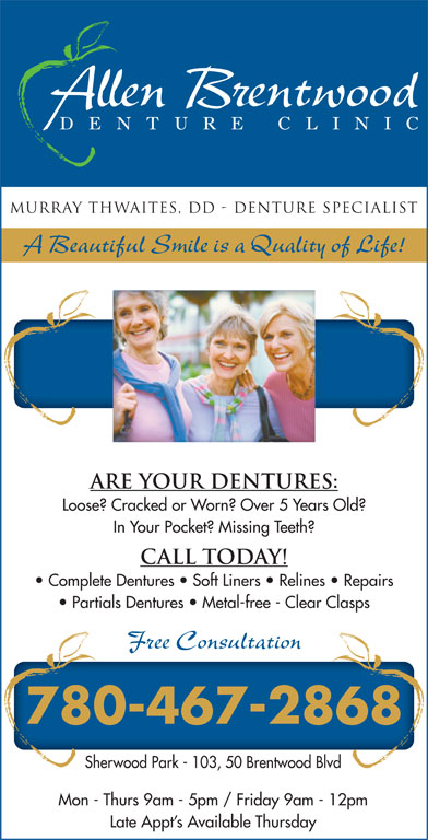 Allen Brentwood Denture Clinic (780-467-2868) - Annonce illustrée======= - DENTUR E CLIN IC Murray Thwaites, DD - Denture Specialist A Beautiful Smile is a Quality of Life! Are Your Dentures: Loose? Cracked or Worn? Over 5 Years Old? In Your Pocket? Missing Teeth? Call Today! Complete Dentures   Soft Liners   Relines   Repairs Partials Dentures   Metal-free - Clear Clasps Free Consultation 780-467-2868 Sherwood Park - 103, 50 Brentwood Blvd Mon - Thurs 9am - 5pm / Friday 9am - 12pm Late Appt s Available Thursday