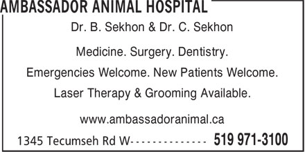 Ambassador Animal Hospital (519-971-3100) - Display Ad - Medicine. Surgery. Dentistry. Emergencies Welcome. New Patients Welcome. Laser Therapy & Grooming Available. www.ambassadoranimal.ca Dr. B. Sekhon & Dr. C. Sekhon