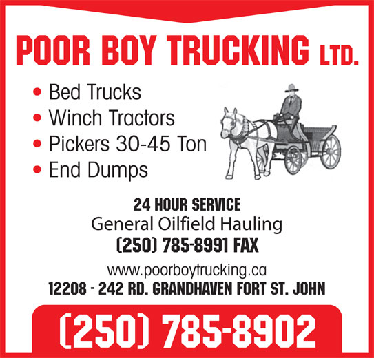 Poor Boy Trucking (250-785-8902) - Annonce illustrée======= - Poor Boy Trucking Ltd. Bed Trucks Winch Tractors Pickers 30-45 Ton End Dumps 24 Hour Service General Oilfield Hauling (250) 785-8991 Fax www.poorboytrucking.ca 12208 - 242 Rd. Grandhaven Fort St. John (250) 785-8902
