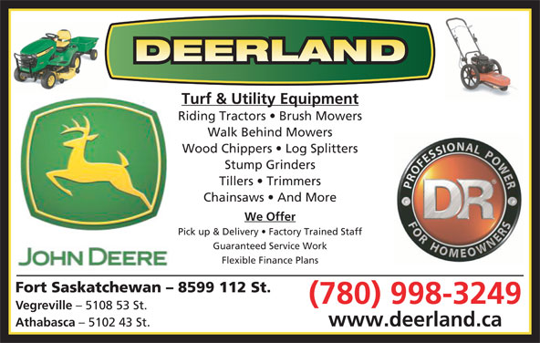 Deerland Equipment Ltd (780-998-3249) - Display Ad - Turf & Utility Equipment Riding Tractors   Brush Mowers Walk Behind Mowers Wood Chippers   Log Splitters Stump Grinders Tillers   Trimmers Chainsaws   And More We Offer Pick up & Delivery   Factory Trained Staff Guaranteed Service Work Flexible Finance Plans Fort Saskatchewan - 8599 112 St. (780) 998-3249 Vegreville - 5108 53 St. www.deerland.ca - 5102 43 St. Athabasca - 5102 43 St. Turf & Utility Equipment Riding Tractors   Brush Mowers Walk Behind Mowers Wood Chippers   Log Splitters Stump Grinders Tillers   Trimmers Chainsaws   And More We Offer Pick up & Delivery   Factory Trained Staff Guaranteed Service Work Flexible Finance Plans Fort Saskatchewan - 8599 112 St. (780) 998-3249 Vegreville - 5108 53 St. www.deerland.ca Athabasca