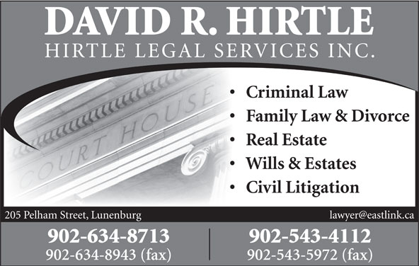 David R. Hirtle (902-634-8713) - Annonce illustrée======= - RVICES INC. Criminal Law Family Law & Divorce Real Estate 902-634-8713 902-543-4112 902-634-8943 (fax) 902-543-5972 (fax) 205 Pelham Street, Lunenburg HIRTLE LEGAL SE Civil Litigation Wills & Estates DAVID R. HIRTLE