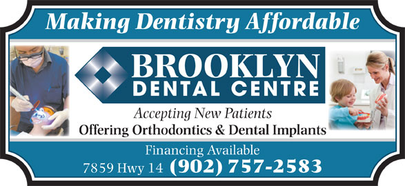 Brooklyn Dental Centre (902-757-2583) - Display Ad - Offering Orthodontics & Dental Implants Financing Available 7859 Hwy 14 (902) 757-2583 Making Dentistry Affordable Accepting New Patients