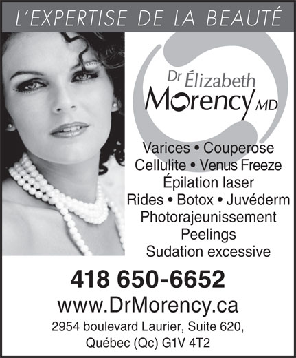 Dr Elizabeth Morency MD (418-650-6652) - Annonce illustrée======= - Rides   Botox   Juvéderm Photorajeunissement Peelings Sudation excessive 418 650-6652 www.DrMorency.ca 2954 boulevard Laurier, Suite 620, Québec (Qc) G1V 4T2 L EXPERTISE DE LA BEAUTÉ Varices   Couperose Cellulite   Venus Freeze Épilation laser