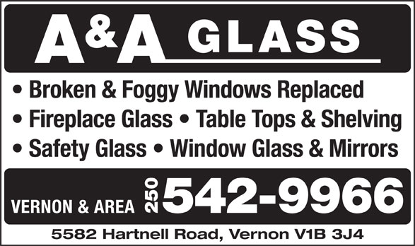 A & A Glass (250-542-9966) - Display Ad - Broken & Foggy Windows Replaced Fireplace Glass   Table Tops & Shelving Safety Glass   Window Glass & Mirrors VERNON & AREA 250542-9966 5582 Hartnell Road, Vernon V1B 3J4