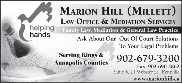 Marion Hill Law Offices & Mediation Services (902-679-3200) - Display Ad - Serving Kings & 902-679-3200 Annapolis Counties Fax: 902-690-2862 Suite 6, 21 Webster St., Kentville www.marionhill.ca MARION HILL (MILLETT) LAW OFFICE & MEDIATION SERVICES To Your Legal Problems Family Law, Mediation & General Law Practice Ask About Our  Out Of Court Solutions