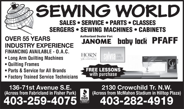 Sewing World (403-259-4075) - Annonce illustrée======= - (Across from McMahon Stadium in Hilltop Plaza) (Across from Fabricland in Fisher Park) 403-259-4075 403-282-4919 SEWING WORLD SALES   SERVICE   PARTS   CLASSES SERGERS   SEWING MACHINES   CABINETS Authorized Dealer For: OVER 55 YEARS JANOME INDUSTRY EXPERIENCE FINANCING AVAILABLE - O.A.C. Long Arm Quilting Machines Quilting Frames FREE LESSONS Parts & Service for All Brands with purchase Factory Trained Service Technicians 136-71st Avenue S.E. 2130 Crowchild Tr. N.W.