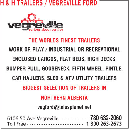 Vegreville Ford Sales & Service Inc (780-632-2060) - Display Ad - NORTHERN ALBERTA THE WORLDS FINEST TRAILERS WORK OR PLAY Ú INDUSTRIAL OR RECREATIONAL ENCLOSED CARGOS, FLAT BEDS, HIGH DECKS, BUMPER PULL, GOOSENECK, FIFTH WHEEL, PINTLE, CAR HAULERS, SLED & ATV UTILITY TRAILERS BIGGEST SELECTION OF TRAILERS IN