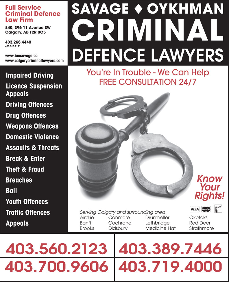 The Impaired Driving Lawyers Defence (403-310-9191) - Display Ad - Full Service SAVAGE OYKHMAN Criminal Defence Law Firm 840, 396 11 Avenue SW Calgary, AB T2R 0C5 CRIMINAL 403.266.4440 403.310.9191 www.iansavage.ca DEFENCE LAWYERS www.calgarycriminallawyers.com You re In Trouble - We Can Help Impaired Driving FREE CONSULTATION 24/7 Licence Suspension Appeals Driving Offences Drug Offences Weapons Offences Domestic Violence Assaults & Threats Break & Enter Theft & Fraud Know Breaches Your Bail Rights! Youth Offences Serving Calgary and surrounding area Traffic Offences Airdrie Canmore Drumheller Okotoks Banff Cochrane Lethbridge Red Deer Appeals Brooks Didsbury Medicine Hat Strathmore 403.560.2123403.389.7446 403.700.9606403.719.4000