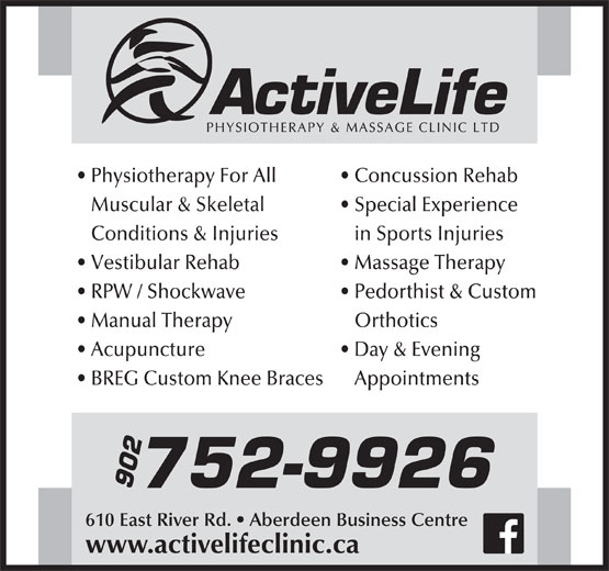 Active Life Physiotherapy & Massage Clinic (902-752-9926) - Display Ad - Physiotherapy For All Concussion Rehab Muscular & Skeletal Special Experience Conditions & Injuries in Sports Injuries Vestibular Rehab Massage Therapy RPW / Shockwave Pedorthist & Custom Manual Therapy Orthotics Acupuncture Day & Evening BREG Custom Knee Braces   Appointments 752-9926 902 610 East River Rd.   Aberdeen Business Centre www.activelifeclinic.ca