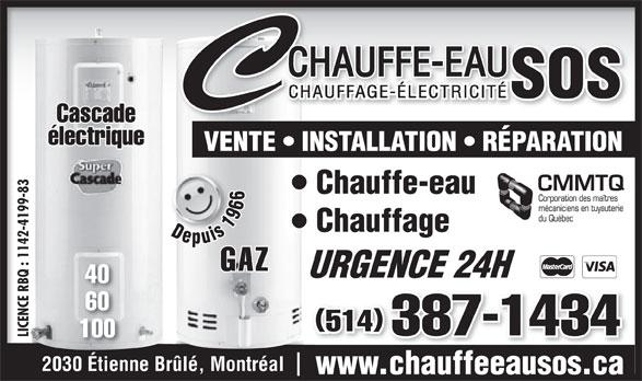 Chauffe-Eau S O S Inc (514-467-6746) - Annonce illustrée======= - Cascade électrique VENTE   INSTALLATION   RÉPARATION 83 Chauffe-eau 99- -41 Chauffage Depuis 1966 Depuis 1966 142 : 1 GAZ URGENCE 24HURGENCE 24H 40 BQ E R 60 ENC 514 387-1434 LICENCE RBQ : 1142-4199-83LIC 100 2030 Étienne Brûlé, Montréal www.chauffeeausos.ca