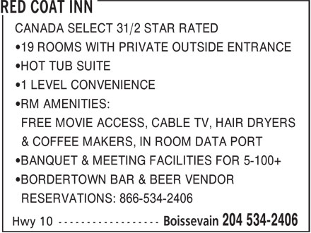 Red Coat Inn (204-534-2406) - Annonce illustrée======= - CANADA SELECT 31/2 STAR RATED •19 ROOMS WITH PRIVATE OUTSIDE ENTRANCE •HOT TUB SUITE •1 LEVEL CONVENIENCE •RM AMENITIES: FREE MOVIE ACCESS, CABLE TV, HAIR DRYERS & COFFEE MAKERS, IN ROOM DATA PORT •BANQUET & MEETING FACILITIES FOR 5-100+ •BORDERTOWN BAR & BEER VENDOR RESERVATIONS: 866-534-2406 CANADA SELECT 31/2 STAR RATED •1 LEVEL CONVENIENCE •RM AMENITIES: FREE MOVIE ACCESS, CABLE TV, HAIR DRYERS & COFFEE MAKERS, IN ROOM DATA PORT •BANQUET & MEETING FACILITIES FOR 5-100+ •BORDERTOWN BAR & BEER VENDOR RESERVATIONS: 866-534-2406 •19 ROOMS WITH PRIVATE OUTSIDE ENTRANCE •HOT TUB SUITE