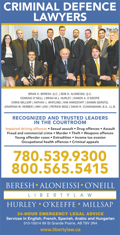 Beresh Aloneissi O'Neill Hurley O'Keeffe Millsap (780-539-9300) - Annonce illustrée======= - CRIMINAL DEFENCE LAWYERS BRIAN A. BERESH, Q.C. BOB H. ALONEISSI, Q.C. EDMOND O NEILL BRIAN M.J. HURLEY EAMON A. O KEEFFE CHRIS MILLSAP NATHAN J. WHITLING KIM HARDSTAFF SHAWN GERSTEL JONATHAN W. KERBER AMY LIND PATRICK BIGG DAVID R. CUNNINGHAM, B.A., LL.B. RECOGNIZED AND TRUSTED LEADERS IN THE COURTROOM Impaired driving offences   Sexual assault   Drug offences   Assault Fraud and commercial crime   Murder   Theft   Weapons offences Young offender cases   Extradition   Income tax evasion Occupational health offences   Criminal appeals 780.539.9300 800.565.5415 24-HOUR EMERGENCY LEGAL ADVICE Services in English, French, Spanish, Arabic and Hungarian 510-10014 99 St Grande Prairie, AB T8V 3N4 www.libertylaw.ca