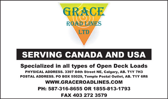 Grace Roadlines Ltd (403-272-3355) - Display Ad - Specialized in all types of Open Deck Loads PHYSICAL ADDRESS. 3397 84th Street NE, Calgary, AB. T1Y 7H3 POSTAL ADDRESS. PO BOX 55029, Temple Postal Outlet, AB. T1Y 6R6 WWW.GRACEROADLINES.COM PH: 587-316-8655 OR 1855-813-1793 FAX 403 272 3579 SERVING CANADA AND USA