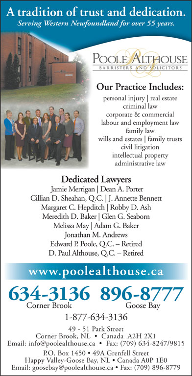 Poole Althouse (709-634-3136) - Annonce illustrée======= - family trusts A tradition of trust and dedication. Serving Western Newfoundland for over 55 years. Our Practice Includes: personal injury civil litigation intellectual property administrative law Dedicated Lawyers Jamie Merrigan Dean A. Porter Cillian D. Sheahan, Q.C. J. Annette Bennett Margaret C. Hepditch Robby D. Ash Meredith D. Baker Glen G. Seaborn Melissa May Adam G. Baker Jonathan M. Andrews real estate criminal law corporate & commercial labour and employment law family law wills and estates Edward P. Poole, Q.C. - Retired D. Paul Althouse, Q.C. - Retired www.poolealthouse.ca 634-3136896-8777 Corner Brook Goose Bay 1-877-634-3136 49 - 51 Park Street Corner Brook, NL     Canada  A2H 2X1 P.O. Box 1450   49A Grenfell Street Happy Valley-Goose Bay, NL   Canada A0P 1E0 A tradition of trust and dedication. Serving Western Newfoundland for over 55 years. Our Practice Includes: personal injury real estate criminal law corporate & commercial labour and employment law family law wills and estates family trusts civil litigation intellectual property administrative law Dedicated Lawyers Jamie Merrigan Dean A. Porter Cillian D. Sheahan, Q.C. J. Annette Bennett Margaret C. Hepditch Robby D. Ash Meredith D. Baker Glen G. Seaborn Melissa May Adam G. Baker Jonathan M. Andrews Edward P. Poole, Q.C. - Retired D. Paul Althouse, Q.C. - Retired www.poolealthouse.ca 634-3136896-8777 Corner Brook Goose Bay 1-877-634-3136 49 - 51 Park Street Corner Brook, NL     Canada  A2H 2X1 P.O. Box 1450   49A Grenfell Street Happy Valley-Goose Bay, NL   Canada A0P 1E0
