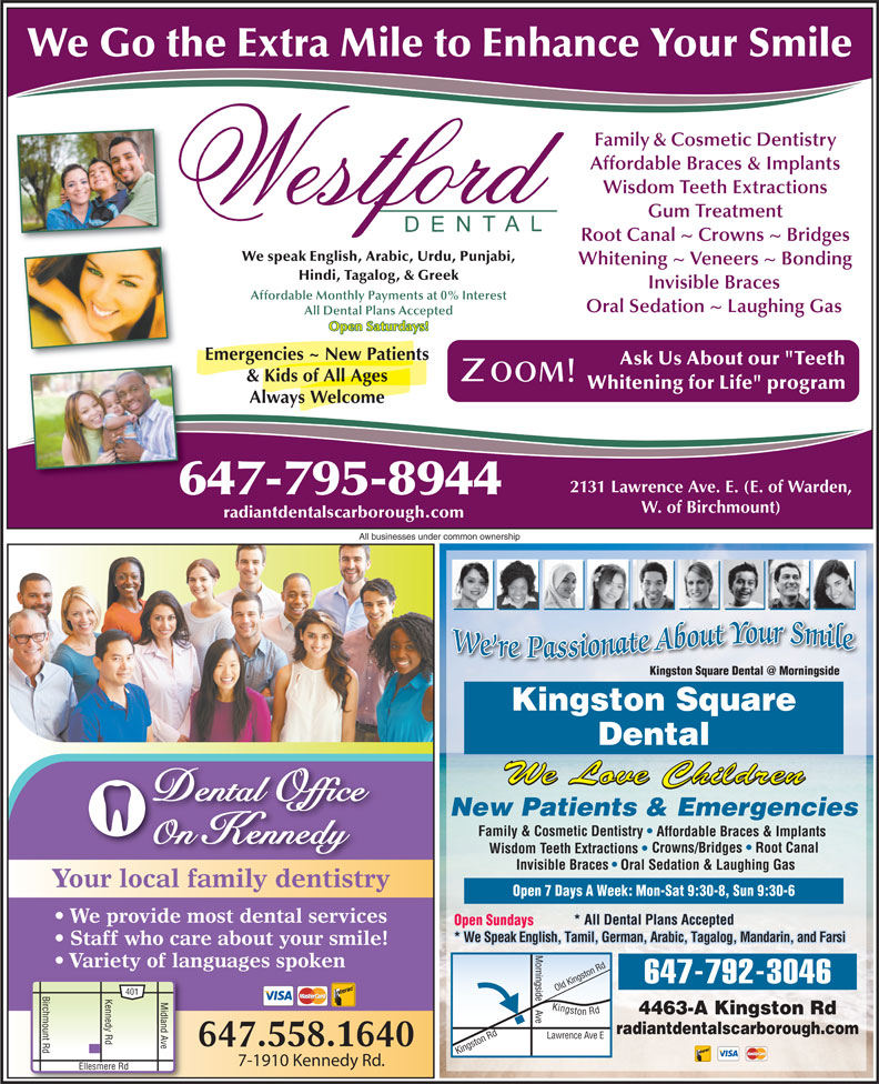 "Kingston Square Dental (416-283-3368) - Display Ad - 647.558.1640 7-1910 Kennedy Rd. Ask Us About our ""Teeth & Kids of All Ages Whitening for Life"" program Always Welcome 2131 Lawrence Ave. E. (E. of Warden, 647-795-8944 W. of Birchmount) radiantdentalscarborough.com All businesses under common ownership Kingston Square Dental We Love Children Dental Office New Patients & Emergencies Family & Cosmetic Dentistry Affordable Braces & Implants On Kennedy Crowns/Bridges   Root Canal Wisdom Teeth Extractions Invisible Braces Oral Sedation & Laughing Gas Your local family dentistry Open 7 Days A Week: Mon-Sat 9:30-8, Sun 9:30-6 We provide most dental services * All Dental Plans Accepted Open Sundays * We Speak English, Tamil, German, Arabic, Tagalog, Mandarin, and Farsi Staff who care about your smile! Variety of languages spoken ingst Rd ingside 647-792-3046 ld K Birchmount Rd Kennedy Rd Ellesmere R Midland Ave Kingston Rd Lawrence 4463-A Kingston Rd e Ki radiantdentalscarborough.com 401 on Rd O Ave E ngst Affordable Braces & Implants Wisdom Teeth Extractions Gum Treatment Root Canal ~ Crowns ~ Bridges We speak English, Arabic, Urdu, Punjabi, Whitening ~ Veneers ~ Bonding Hindi, Tagalog, & Greek Invisible Braces Affordable Monthly Payments at 0% Interest Oral Sedation ~ Laughing Gas All Dental Plans Accepted Open Saturdays! Emergencies ~ New Patients We Go the Extra Mile to Enhance Your Smile Family & Cosmetic Dentistry"