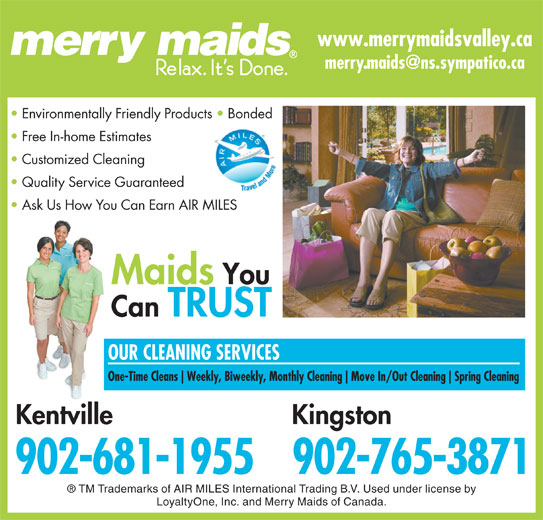 Merry Maids (902-681-1955) - Display Ad - www.merrymaidsvalley.ca Environmentally Friendly Products   Bonded Free In-home Estimates Customized Cleaning Quality Service Guaranteed Ask Us How You Can Earn AIR MILES Maids You Can TRUST OUR CLEANING SERVICES One-Time Cleans Weekly, Biweekly, Monthly Cleaning Move In/Out Cleaning Spring Cleaning KingstonKentville 902-765-3871902-681-1955 TM Trademarks of AIR MILES International Trading B.V. Used under license by LoyaltyOne, Inc. and Merry Maids of Canada.