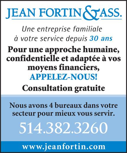 Jean Fortin & Associés (514-382-3260) - Display Ad - Une entreprise familiale 30 ans à votre service depuis Pour une approche humaine, confidentielle et adaptée à vos moyens financiers, APPELEZ-NOUS! Consultation gratuite Nous avons 4 bureaux dans votre secteur pour mieux vous servir. 514.382.3260 www.jeanfortin.com