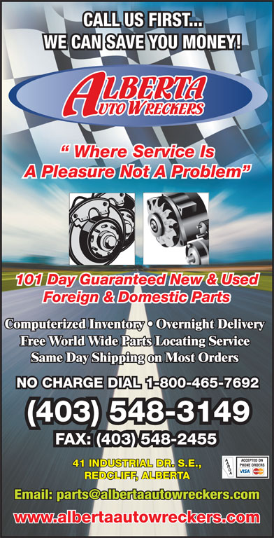 Alberta Auto Wreckers (403-548-3149) - Display Ad - Where Service Is A Pleasure Not A Problem 101 Day Guaranteed New & Used Foreign & Domestic Parts NO CHARGE DIAL 1-800-465-7692 (403) 548-3149 FAX: (403) 548-2455 41 INDUSTRIAL DR. S.E., REDCLIFF, ALBERTA www.albertaautowreckers.com CALL US FIRST... WE CAN SAVE YOU MONEY!