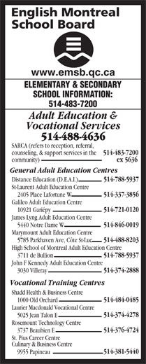 English Montreal School Board (514-483-7200) - Display Ad - Galileo Adult Education Centre 514-721-0120 10921 Gariépy James Lyng Adult Education Centre 514-846-0019 5440 Notre Dame W Marymount Adult Education Centre 514-488-8203 5785 Parkhaven Ave, Côte St-Luc High School of Montreal Adult Education Centre 514-788-5937 3711 de Bullion John F Kennedy Adult Education Centre 514-374-2888 3030 Villeray Vocational Training Centres Shadd Health & Business Centre 514-484-0485 1000 Old Orchard Laurier Macdonald Vocational Centre 514-374-4278 5025 Jean Talon E Rosemount Technology Centre 514-376-4724 3737 Beaubien E St. Pius Career Centre Culinary & Business Centre 514-381-5440 9955 Papineau www.emsb.qc.ca ELEMENTARY & SECONDARY SCHOOL INFORMATION: 514-483-7200 Adult Education & Vocational Services 514-488-4636 SARCA (refers to reception, referral, counseling, & support services in the 514-483-7200 community) ex 5636 General Adult Education Centres 514-788-5937 Distance Education (D.E.A.I.) St-Laurent Adult Education Centre 514-337-3856 2405 Place Lafortune W