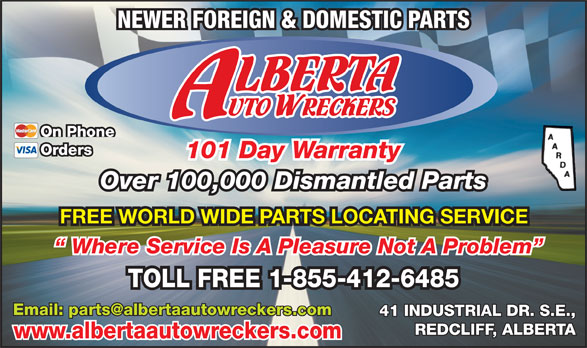 Alberta Auto Wreckers (403-548-3149) - Display Ad - NEWER FOREIGN & DOMESTIC PARTS On Phone Orders 101 Day Warranty Over 100,000 Dismantled Parts FREE WORLD WIDE PARTS LOCATING SERVICE Where Service Is A Pleasure Not A Problem TOLL FREE 1-855-412-6485 41 INDUSTRIAL DR. S.E., REDCLIFF, ALBERTA www.albertaautowreckers.com