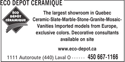 Éco Dépôt Céramique (450-667-1166) - Display Ad - Ceramic-Slate-Marble-Stone-Granite-Mosaic- Vanities Imported models from Europe, exclusive colors. Decorative consultants available on site www.eco-depot.ca The largest showroom in Quebec