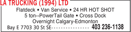 LA Trucking (1994) Ltd (403-236-1138) - Display Ad - Flatdeck • Van Service • 24 HR HOT SHOT 5 ton--PowerTail Gate • Cross Dock Overnight Calgary-Edmonton