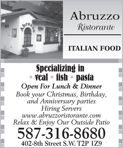 Abruzzo Ristorante (403-237-5660) - Annonce illustrée======= - Abruzzo Ristorante ITALIAN FOOD Specializing in veal   fish   pasta Open For Lunch & Dinner Book your Christmas, Birthday, and Anniversary parties Hiring Servers www.abruzzoristorante.com Relax & Enjoy Our Outside Patio 587-316-8680 402-8th Street S.W. T2P 1Z9