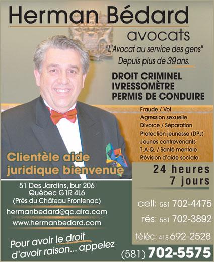 Bédard Herman (418-692-2425) - Display Ad - avocats DROIT CRIMINEL IVRESSOMÈTRE PERMIS DE CONDUIRE Fraude / Vol Agression sexuelle Divorce / Séparation Protection jeunesse (DPJ) Jeunes contrevenants T.A.Q. / Santé mentale Révision d aide sociale Clientèle aide 24 heures juridique bienvenue 7 jours 51 Des Jardins, bur 206 Québec G1R 4L6 (Près du Château Frontenac) 581 702-4475 hermanbedardqc.aira.com 581 702-3892 www.hermanbedard.com 418 Pour avoir le droit (581) 39 702-5575 d avoir raison... appelez