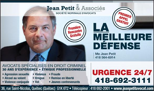 Jean Petit & Associés Société Nominales d'avocats (418-692-3111) - Annonce illustrée======= - PREMIER APPEL GRATUIT Première LA RencontreGratuite MEILLEURE DÉFENSE Me Jean Petit 418 564-6914 AVOCATS SPÉCIALISÉS EN DROIT CRIMINEL 30 ANS D EXPÉRIENCE   ÉTHIQUE PROFESSIONNELLE URGENCE 24/7 Agression sexuelle Violence  Fraude Alcool au volant Drogue Remise en liberté 418-692-3111 Violence conjugale Jeunes contrevenants 36, rue Saint-Nicolas, Québec (Québec)  G1K 6T2   Télécopieur : 418 692-2001 www.jeanpetitavocat.com Vol