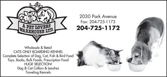 A Pet Lovers Warehouse Ltd (204-725-1172) - Display Ad - 2030 Park Avenue 2030 Park Avenue Fax: 204-725-1173 204-725-1172 Wholesale & Retail CATS ONLY BOARDING KENNEL Complete Selection of Dog, Cat, Fish & Bird Food Toys, Books, Bulk Foods, Prescription Food HUGE SELECTION! Dog & Cat Collars & Leashes Traveling Kennels 2030 Park Avenue Fax: 204-725-1173 204-725-1172 Wholesale & Retail CATS ONLY BOARDING KENNEL Complete Selection of Dog, Cat, Fish & Bird Food Toys, Books, Bulk Foods, Prescription Food HUGE SELECTION! Dog & Cat Collars & Leashes Traveling Kennels Fax: 204-725-1173 204-725-1172 Wholesale & Retail CATS ONLY BOARDING KENNEL Complete Selection of Dog, Cat, Fish & Bird Food Toys, Books, Bulk Foods, Prescription Food HUGE SELECTION! Dog & Cat Collars & Leashes Traveling Kennels 2030 Park Avenue Fax: 204-725-1173 204-725-1172 Wholesale & Retail CATS ONLY BOARDING KENNEL Complete Selection of Dog, Cat, Fish & Bird Food Toys, Books, Bulk Foods, Prescription Food HUGE SELECTION! Dog & Cat Collars & Leashes Traveling Kennels