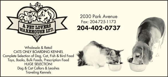 A Pet Lovers Warehouse Ltd (204-725-1172) - Display Ad - 204-402-0737204-402-0737 Wholesale & Retail CATS ONLY BOARDING KENNEL Complete Selection of Dog, Cat, Fish & Bird Food Toys, Books, Bulk Foods, Prescription Food HUGE SELECTION! Dog & Cat Collars & Leashes Traveling Kennels 2030 Park Avenue2030 Park Avenue Fax: 204-725-1173Fax: 204-725-1173 204-402-0737204-402-0737 Wholesale & Retail CATS ONLY BOARDING KENNEL Complete Selection of Dog, Cat, Fish & Bird Food Toys, Books, Bulk Foods, Prescription Food HUGE SELECTION! Dog & Cat Collars & Leashes Traveling Kennels 2030 Park Avenue2030 Park Avenue Fax: 204-725-1173Fax: 204-725-1173