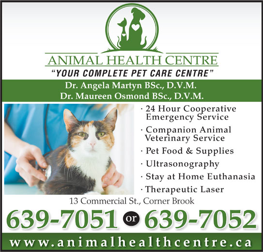 Animal Health Centre (709-639-7051) - Annonce illustrée======= - YOUR COMPLETE PET CARE CENTRE Dr. Angela Martyn BSc., D.V.M. Dr. Maureen Osmond BSc., D.V.M. · 24 Hour Cooperative Emergency Service · Companion Animal Veterinary Service · Pet Food & Supplies · Ultrasonography · Stay at Home Euthanasia · Therapeutic Laser 13 Commercial St., Corner Brook Corner Book13 Commecial or 639-7052639-7051 www.animalhealthcentre.calth ti lh