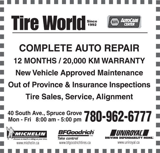 Tire World Inc (780-962-6777) - Display Ad - Since 1992 COMPLETE AUTO REPAIR 12 MONTHS / 20,000 KM WARRANTY New Vehicle Approved Maintenance Out of Province & Insurance Inspections Tire Sales, Service, Alignment 40 South Ave., Spruce Grove Mon - Fri   8:00 am - 5:00 pm 780-962-6777 www.uniroyal.ca www.bfgoodrichtires.ca www.michelin.ca