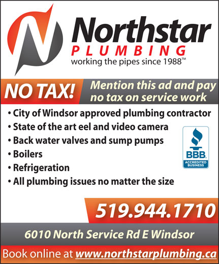 Northstar Plumbing (519-944-1710) - Annonce illustrée======= - Northstar PLUMBING working the pipes since 1988 Mention this ad and pay NO TAX! no tax on service work City of Windsor approved plumbing contractor State of the art eel and video camera Back water valves and sump pumps Boilers Refrigeration All plumbing issues no matter the size 519.944.1710 6010 North Service Rd E Windsorh Service Rd E Windsor www.northstarplumbing.ca Book online at