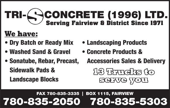 Tri-S Concrete (1996) Ltd (780-835-2050) - Annonce illustrée======= - TRI- CONCRETE (1996) LTD. Serving Fairview & District Since 1971 We have: Dry Batch or Ready Mix Landscaping Products Washed Sand & Gravel Concrete Products & Sonatube, Rebar, Precast,   Accessories Sales & Delivery Sidewalk Pads & 13 Trucks to Landscape Blocks serve you FAX 780-835-3335 BOX 1115, FAIRVIEW 780-835-2050780-835-5303