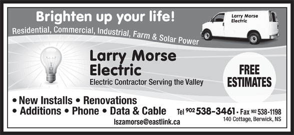 Morse Larry Electric (902-538-3461) - Display Ad - Larry Morse Brighten up your life! Electric Residential, Commercial, Industrial, Farm & Solar Power Larry Morse FREE Electric Electric Contractor Serving the Valley ESTIMATES New Installs   Renovations 902 Tel 538-3461 Fax 538-1198 Additions   Phone   Data & Cable 140 Cottage, Berwick, NS