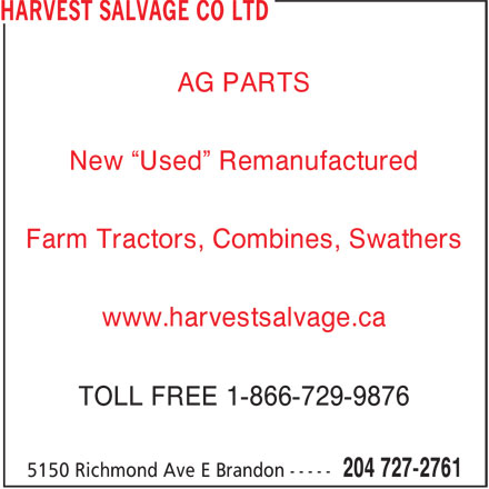 """Harvest Salvage Co Ltd (204-727-2761) - Display Ad - TOLL FREE 1-866-729-9876 AG PARTS New """"Used"""" Remanufactured Farm Tractors, Combines, Swathers www.harvestsalvage.ca AG PARTS New """"Used"""" Remanufactured Farm Tractors, Combines, Swathers www.harvestsalvage.ca TOLL FREE 1-866-729-9876"""