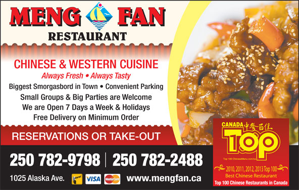 Meng Fan Restaurant (250-782-9798) - Display Ad - CHINESE & WESTERN CUISINE Always Fresh   Always Tasty Biggest Smorgasbord in Town   Convenient Parking Small Groups & Big Parties are Welcome We are Open 7 Days a Week & Holidays Free Delivery on Minimum Order RESERVATIONS OR TAKE-OUT 250 782-9798   250 782-2488 2010, 2011, 2012, 2013 Top 100 Best Chinese Restaurant 1025 Alaska Ave. www.mengfan.ca CHINESE & WESTERN CUISINE Always Fresh   Always Tasty Biggest Smorgasbord in Town   Convenient Parking Small Groups & Big Parties are Welcome We are Open 7 Days a Week & Holidays Free Delivery on Minimum Order RESERVATIONS OR TAKE-OUT 250 782-9798   250 782-2488 2010, 2011, 2012, 2013 Top 100 Best Chinese Restaurant 1025 Alaska Ave. www.mengfan.ca