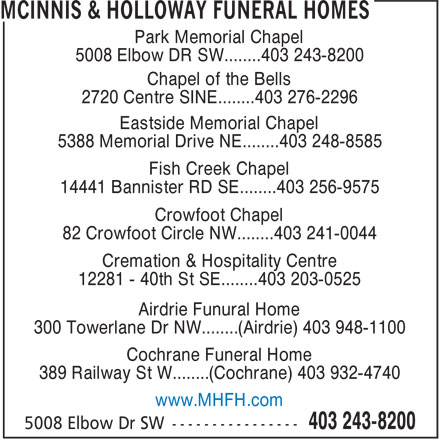 McInnis & Holloway Funeral Homes (403-243-8200) - Display Ad - Park Memorial Chapel 5008 Elbow DR SW........403 243-8200 Chapel of the Bells 2720 Centre SINE........403 276-2296 Eastside Memorial Chapel 5388 Memorial Drive NE........403 248-8585 Fish Creek Chapel 14441 Bannister RD SE........403 256-9575 Crowfoot Chapel 82 Crowfoot Circle NW........403 241-0044 Cremation & Hospitality Centre 12281 - 40th St SE........403 203-0525 Airdrie Funural Home 300 Towerlane Dr NW........(Airdrie) 403 948-1100 Cochrane Funeral Home 389 Railway St W........(Cochrane) 403 932-4740 www.MHFH.com Park Memorial Chapel 5008 Elbow DR SW........403 243-8200 Chapel of the Bells 2720 Centre SINE........403 276-2296 Eastside Memorial Chapel 5388 Memorial Drive NE........403 248-8585 Fish Creek Chapel 14441 Bannister RD SE........403 256-9575 Crowfoot Chapel 82 Crowfoot Circle NW........403 241-0044 Cremation & Hospitality Centre 12281 - 40th St SE........403 203-0525 Airdrie Funural Home 300 Towerlane Dr NW........(Airdrie) 403 948-1100 Cochrane Funeral Home 389 Railway St W........(Cochrane) 403 932-4740 www.MHFH.com