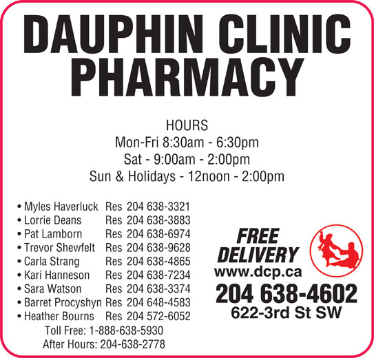 Dauphin Clinic Pharmacy (204-638-4602) - Display Ad - 622-3rd St SW Heather Bourns Res 204 572-6052 Toll Free: 1-888-638-5930 After Hours: 204-638-2778 DAUPHIN CLINIC PHARMACY HOURS Mon-Fri 8:30am - 6:30pm Sun & Holidays - 12noon - 2:00pm Myles Haverluck Res 204 638-3321 Lorrie Deans Res 204 638-3883 Pat Lamborn Res 204 638-6974 FREE Trevor Shewfelt Res 204 638-9628 DELIVERY Carla Strang Res 204 638-4865 www.dcp.ca Kari Hanneson Res 204 638-7234 Sat - 9:00am - 2:00pm Sara Watson Res 204 638-3374 204 638-4602 Barret Procyshyn Res 204 648-4583 DAUPHIN CLINIC PHARMACY HOURS Mon-Fri 8:30am - 6:30pm Sat - 9:00am - 2:00pm Sun & Holidays - 12noon - 2:00pm Myles Haverluck Res 204 638-3321 Lorrie Deans Res 204 638-3883 Pat Lamborn Res 204 638-6974 FREE Trevor Shewfelt Res 204 638-9628 DELIVERY Carla Strang Res 204 638-4865 www.dcp.ca Kari Hanneson Res 204 638-7234 Sara Watson Res 204 638-3374 204 638-4602 Barret Procyshyn Res 204 648-4583 622-3rd St SW Heather Bourns Res 204 572-6052 Toll Free: 1-888-638-5930 After Hours: 204-638-2778