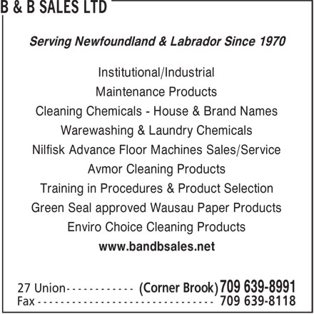 B & B Sales Limited (709-639-8991) - Annonce illustrée======= - B & B SALES LTD Serving Newfoundland & Labrador Since 1970 Institutional/Industrial Maintenance Products Cleaning Chemicals - House & Brand Names Warewashing & Laundry Chemicals Nilfisk Advance Floor Machines Sales/Service Avmor Cleaning Products Training in Procedures & Product Selection Green Seal approved Wausau Paper Products Enviro Choice Cleaning Products www.bandbsales.net (Corner Brook) 709 639-8991 27 Union------------ 709 639-8118 Fax ------------------------------- B & B SALES LTD Serving Newfoundland & Labrador Since 1970 Institutional/Industrial Maintenance Products Cleaning Chemicals - House & Brand Names Warewashing & Laundry Chemicals Nilfisk Advance Floor Machines Sales/Service Avmor Cleaning Products Training in Procedures & Product Selection Green Seal approved Wausau Paper Products Enviro Choice Cleaning Products www.bandbsales.net (Corner Brook) 709 639-8991 27 Union------------ 709 639-8118 Fax -------------------------------