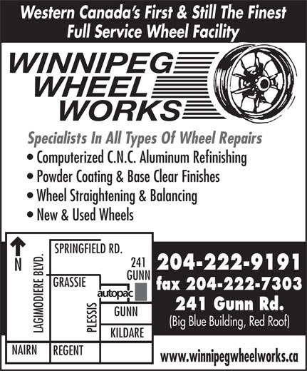 Winnipeg Wheel Works (204-222-9191) - Display Ad - Western Canada s First & Still The Finest Full Service Wheel Facility WINNIPEG WHEEL      WORKS Specialists In All Types Of Wheel Repairs Computerized C.N.C. Aluminum Refinishing Powder Coating & Base Clear Finishes Wheel Straightening & Balancing New & Used Wheels SPRINGFIELD RD. 241 204-222-9191 GUNN fax 204-222-7303 241 Gunn Rd. GUNN (Big Blue Building, Red Roof) PLESSIS LAGIMODIERE BLVD.NGRASSI KILDARE NAIRN REGENT www.winnipegwheelworks.ca